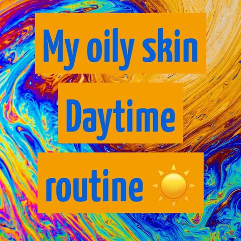 My recent daytime routine for oily skin